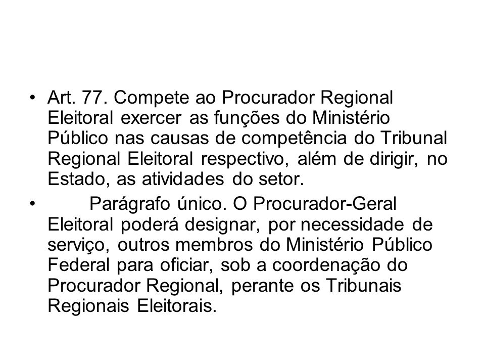 Art. 77. Compete ao Procurador Regional Eleitoral exercer as funções do Ministério Público nas causas de competência do Tribunal Regional Eleitoral re