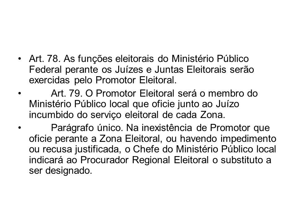 Art. 78. As funções eleitorais do Ministério Público Federal perante os Juízes e Juntas Eleitorais serão exercidas pelo Promotor Eleitoral. Art. 79. O
