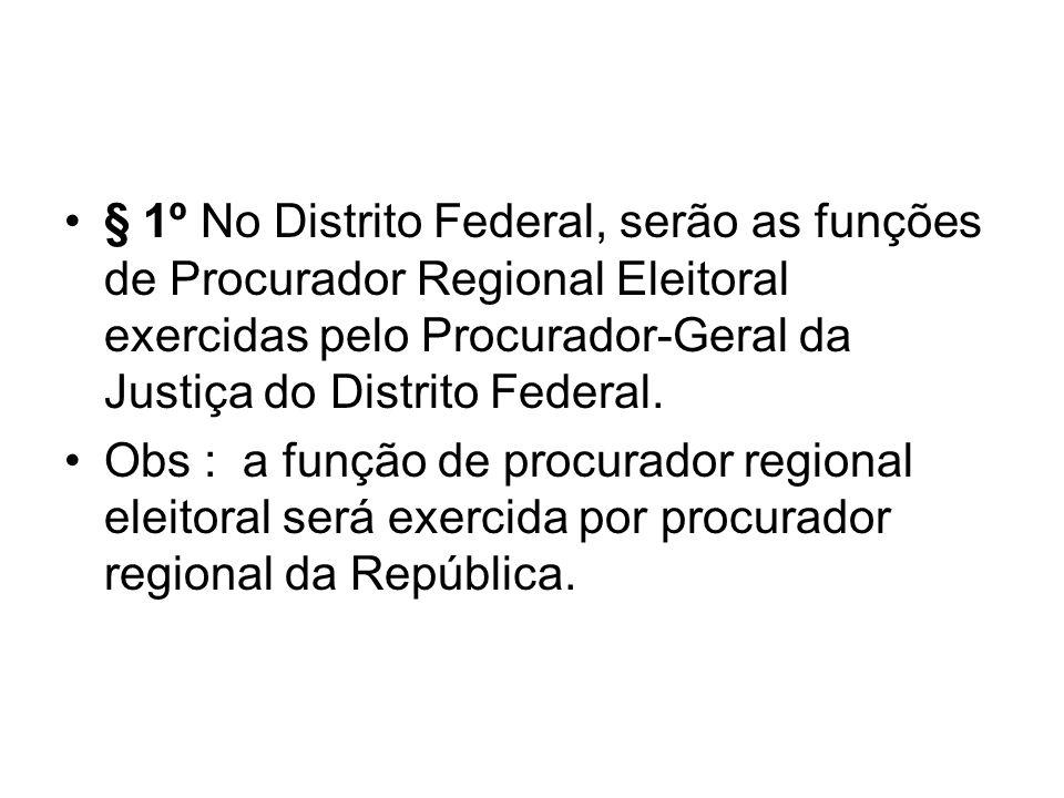 § 1º No Distrito Federal, serão as funções de Procurador Regional Eleitoral exercidas pelo Procurador-Geral da Justiça do Distrito Federal. Obs : a fu