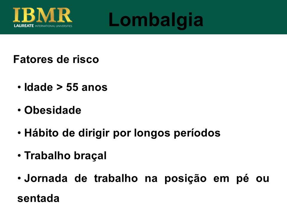 Fatores de risco Lombalgia Idade > 55 anos Obesidade Hábito de dirigir por longos períodos Trabalho braçal Jornada de trabalho na posição em pé ou sen