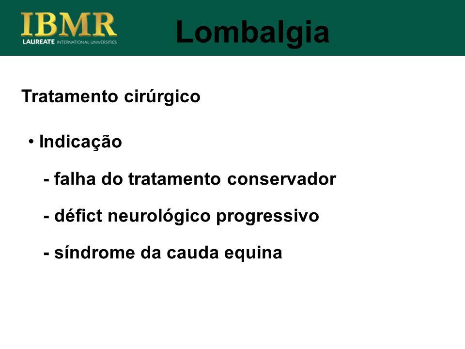 Lombalgia Indicação - falha do tratamento conservador - défict neurológico progressivo - síndrome da cauda equina Tratamento cirúrgico