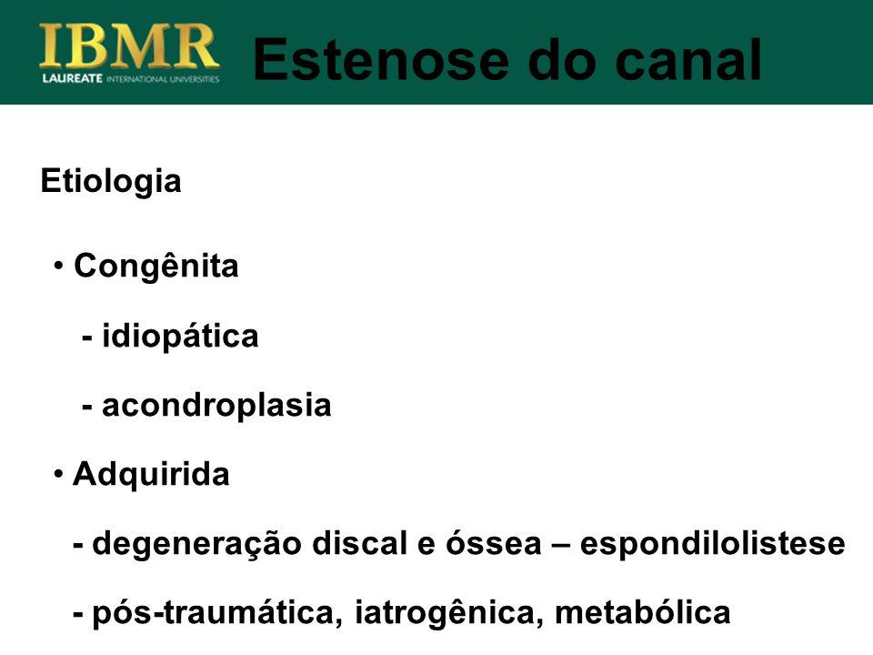 Estenose do canal Congênita - idiopática - acondroplasia Adquirida - degeneração discal e óssea – espondilolistese - pós-traumática, iatrogênica, meta