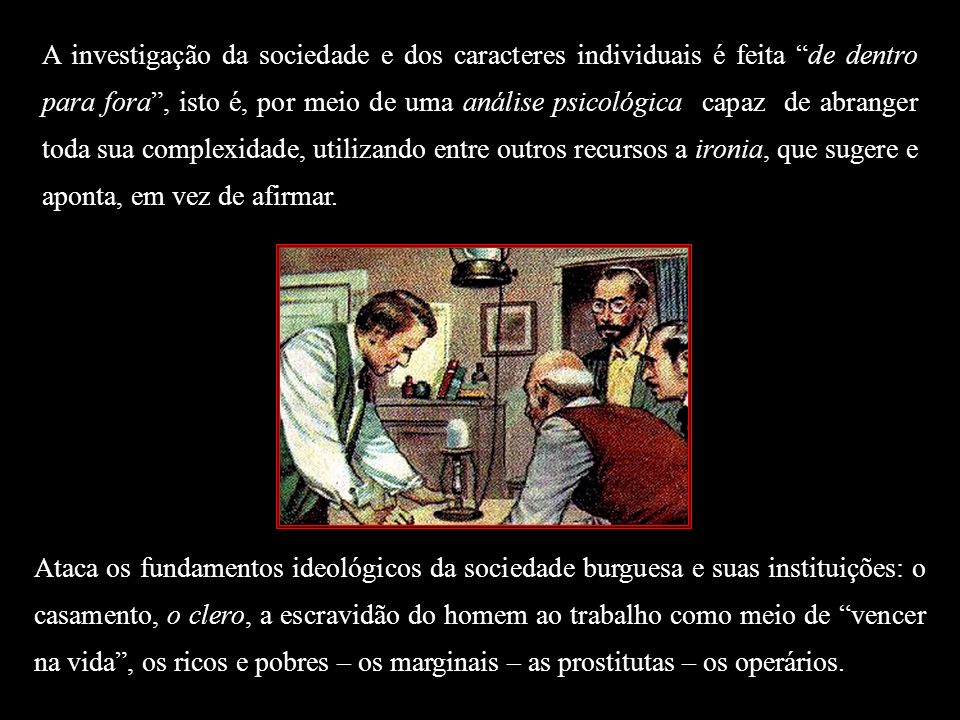 O Positivismo (o primado da ciência); Evolucionismo (leis biológicas); Determinismo (instinto, raça, hereditariedade); Impassibilidade – contenção emocional – (busca-se uma explicação lógica e científica para o comportamento); Personagens esféricas – (opõe-se às personagens românticas, pois são imprevisíveis, dinâmicas e têm profundidade psicológica); Materialismo – (realidade Material);