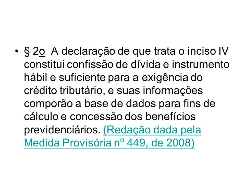 § 2o A declaração de que trata o inciso IV constitui confissão de dívida e instrumento hábil e suficiente para a exigência do crédito tributário, e suas informações comporão a base de dados para fins de cálculo e concessão dos benefícios previdenciários.