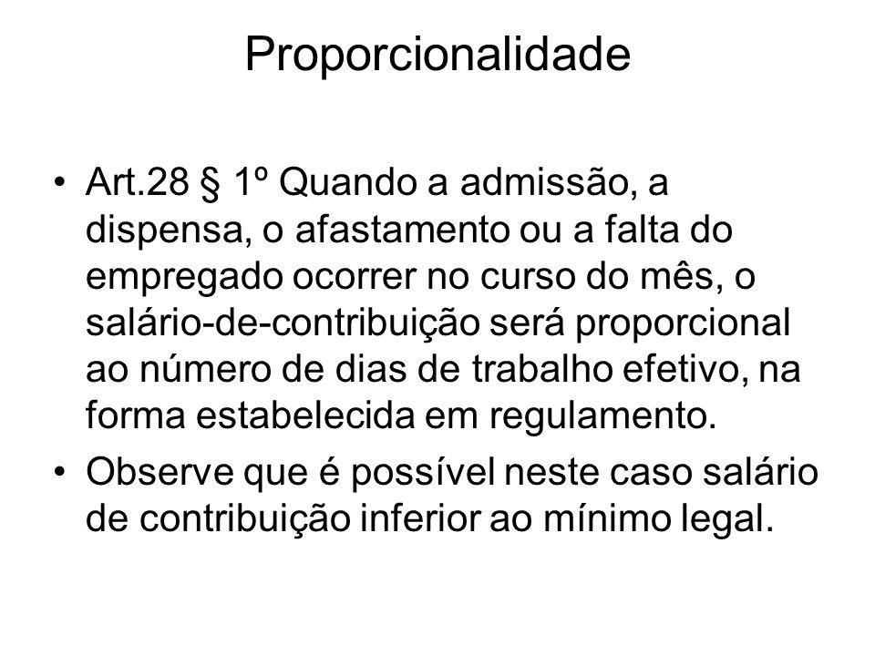 Proporcionalidade Art.28 § 1º Quando a admissão, a dispensa, o afastamento ou a falta do empregado ocorrer no curso do mês, o salário-de-contribuição será proporcional ao número de dias de trabalho efetivo, na forma estabelecida em regulamento.