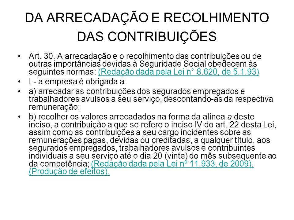 DA ARRECADAÇÃO E RECOLHIMENTO DAS CONTRIBUIÇÕES Art. 30. A arrecadação e o recolhimento das contribuições ou de outras importâncias devidas à Segurida