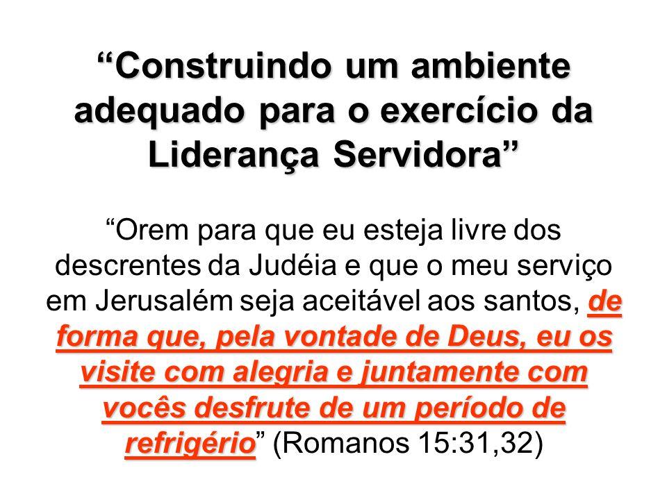 Construindo um ambiente adequado para o exercício da Liderança Servidora de forma que, pela vontade de Deus, eu os visite com alegria e juntamente com vocês desfrute de um período de refrigério Construindo um ambiente adequado para o exercício da Liderança Servidora Orem para que eu esteja livre dos descrentes da Judéia e que o meu serviço em Jerusalém seja aceitável aos santos, de forma que, pela vontade de Deus, eu os visite com alegria e juntamente com vocês desfrute de um período de refrigério (Romanos 15:31,32)