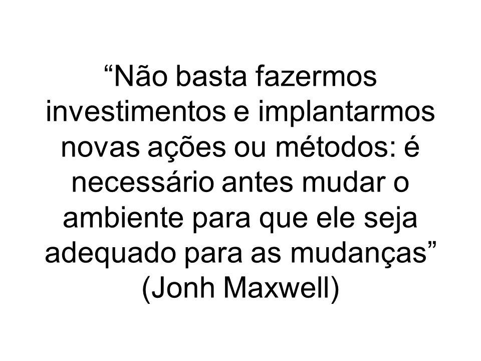 Não basta fazermos investimentos e implantarmos novas ações ou métodos: é necessário antes mudar o ambiente para que ele seja adequado para as mudanças (Jonh Maxwell)
