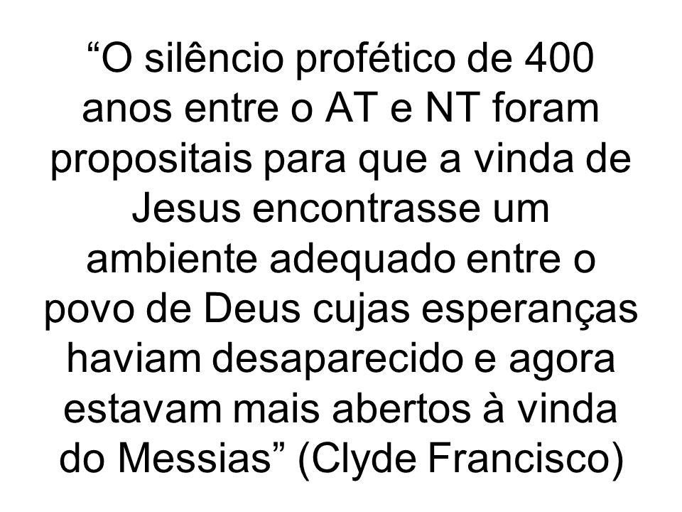 O silêncio profético de 400 anos entre o AT e NT foram propositais para que a vinda de Jesus encontrasse um ambiente adequado entre o povo de Deus cujas esperanças haviam desaparecido e agora estavam mais abertos à vinda do Messias (Clyde Francisco)