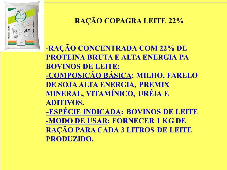 RAÇÃO COPAGRA LEITE 22% -RAÇÃO CONCENTRADA COM 22% DE PROTEINA BRUTA E ALTA ENERGIA PA BOVINOS DE LEITE; -COMPOSIÇÃO BÁSICA: MILHO, FARELO DE SOJA ALT