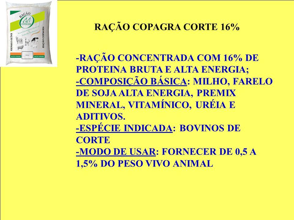 RAÇÃO COPAGRA CORTE 16% -RAÇÃO CONCENTRADA COM 16% DE PROTEINA BRUTA E ALTA ENERGIA; -COMPOSIÇÃO BÁSICA: MILHO, FARELO DE SOJA ALTA ENERGIA, PREMIX MI