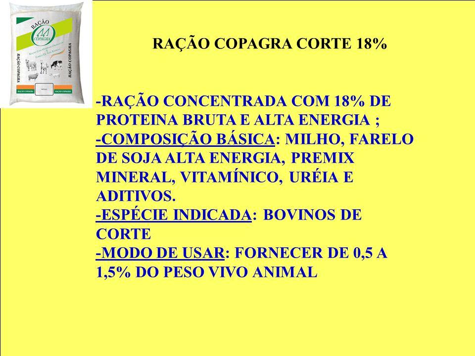 RAÇÃO COPAGRA CORTE 18% -RAÇÃO CONCENTRADA COM 18% DE PROTEINA BRUTA E ALTA ENERGIA ; -COMPOSIÇÃO BÁSICA: MILHO, FARELO DE SOJA ALTA ENERGIA, PREMIX M