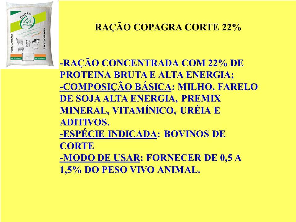 RAÇÃO COPAGRA CORTE 22% -RAÇÃO CONCENTRADA COM 22% DE PROTEINA BRUTA E ALTA ENERGIA; -COMPOSIÇÃO BÁSICA: MILHO, FARELO DE SOJA ALTA ENERGIA, PREMIX MI
