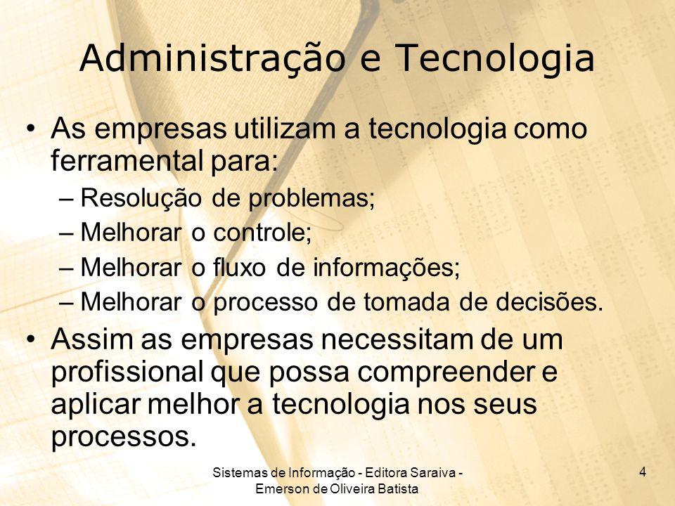 Sistemas de Informação - Editora Saraiva - Emerson de Oliveira Batista 4 Administração e Tecnologia As empresas utilizam a tecnologia como ferramental