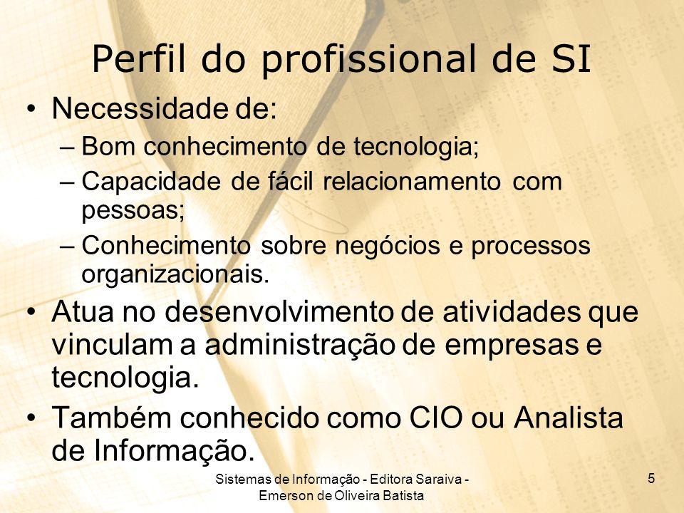 Sistemas de Informação - Editora Saraiva - Emerson de Oliveira Batista 5 Perfil do profissional de SI Necessidade de: –Bom conhecimento de tecnologia;