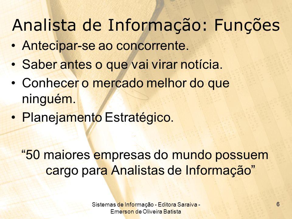 Sistemas de Informação - Editora Saraiva - Emerson de Oliveira Batista 6 Analista de Informação: Funções Antecipar-se ao concorrente. Saber antes o qu