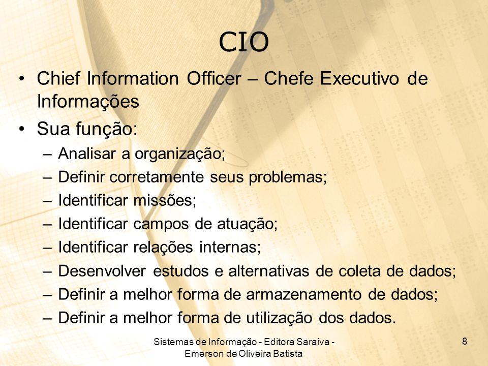 Sistemas de Informação - Editora Saraiva - Emerson de Oliveira Batista 8 CIO Chief Information Officer – Chefe Executivo de Informações Sua função: –A