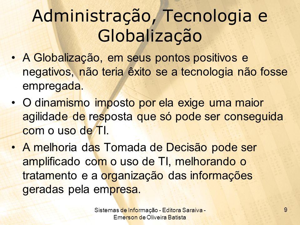 Sistemas de Informação - Editora Saraiva - Emerson de Oliveira Batista 9 Administração, Tecnologia e Globalização A Globalização, em seus pontos posit