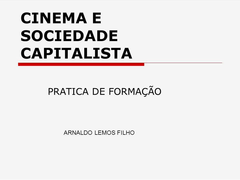 Cinema e Sociedade Capitalista EMENTA - Busca utilizar o filme como meio de reflexão crítica sobre os problemas da sociedade capitalista, a partir da sociologia, ciência que surgiu com a sociedade burguesa e que é capaz de apreender, com suas múltiplas determinações, a verdade de nosso tempo.