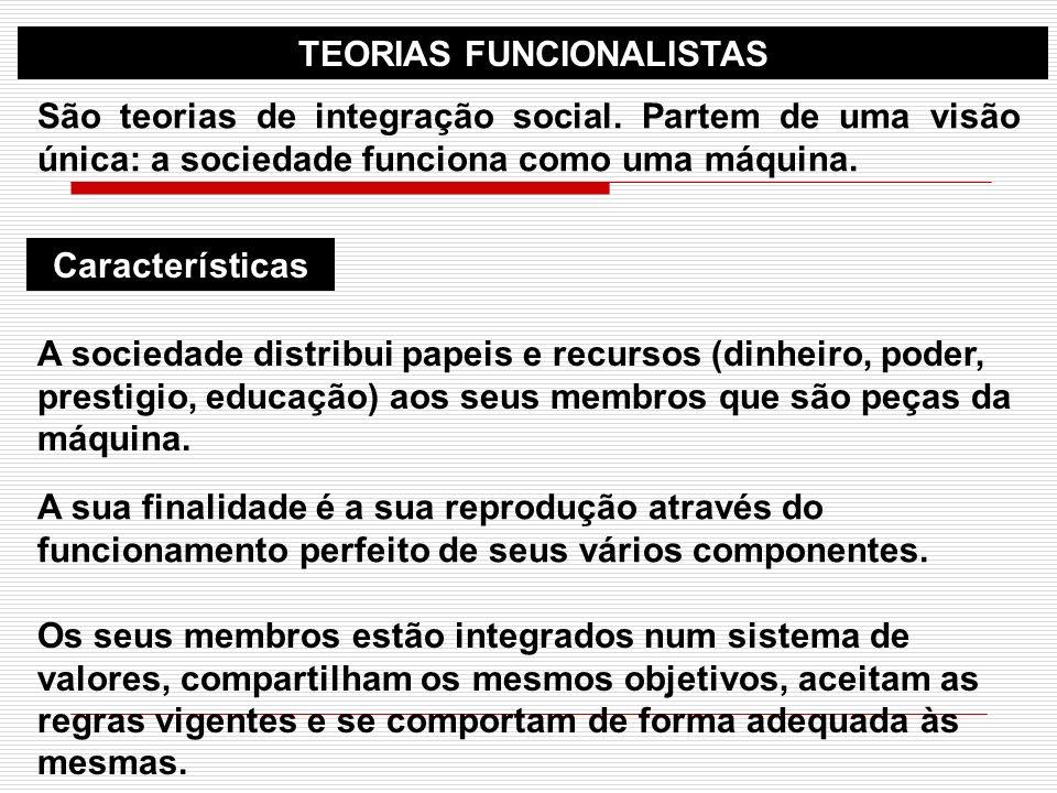TEORIAS FUNCIONALISTAS São teorias de integração social. Partem de uma visão única: a sociedade funciona como uma máquina. Características A sociedade