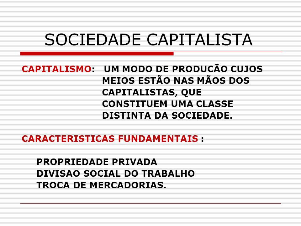 SOCIEDADE CAPITALISTA CAPITALISMO: UM MODO DE PRODUCÃO CUJOS MEIOS ESTÃO NAS MÃOS DOS CAPITALISTAS, QUE CONSTITUEM UMA CLASSE DISTINTA DA SOCIEDADE. C