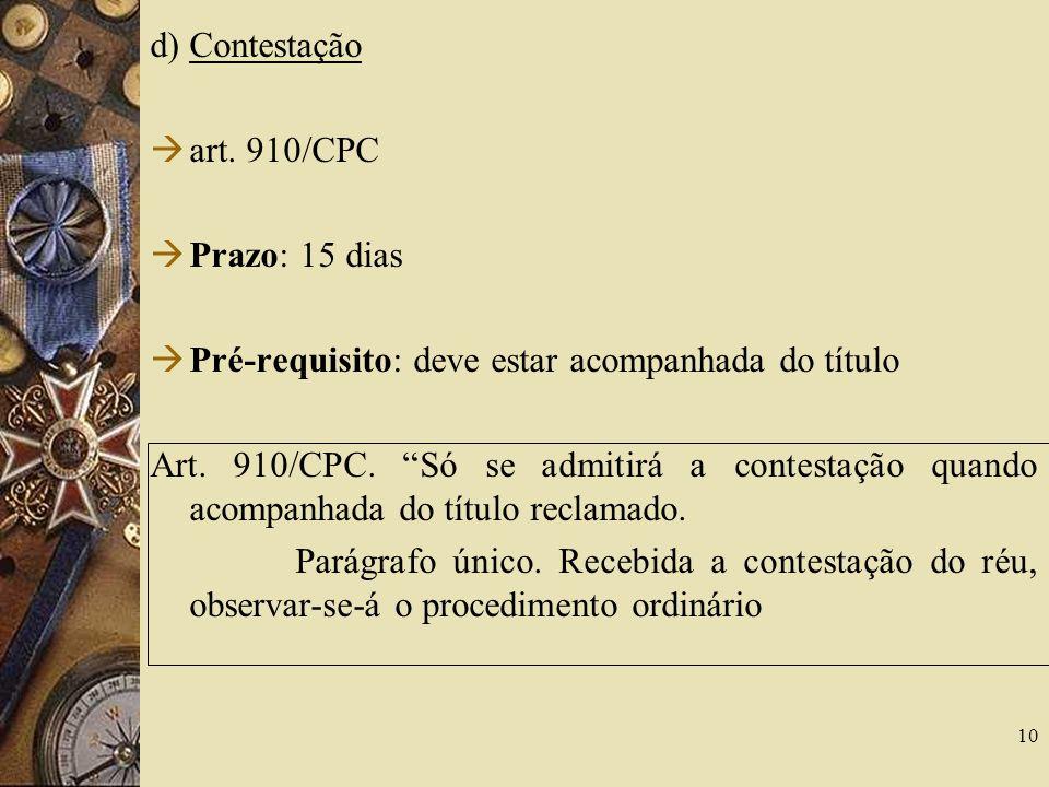 d) Contestação art.910/CPC Prazo: 15 dias Pré-requisito: deve estar acompanhada do título Art.