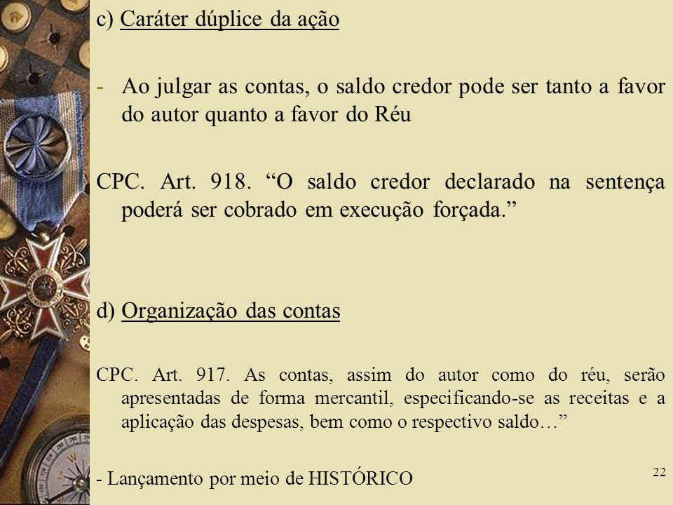 c) Caráter dúplice da ação -Ao julgar as contas, o saldo credor pode ser tanto a favor do autor quanto a favor do Réu CPC.