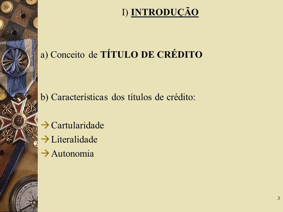 I) INTRODUÇÃO a) Conceito de TÍTULO DE CRÉDITO b) Características dos títulos de crédito: Cartularidade Literalidade Autonomia 3