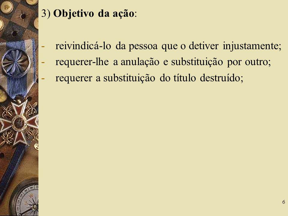 3) Objetivo da ação: -reivindicá-lo da pessoa que o detiver injustamente; -requerer-lhe a anulação e substituição por outro; -requerer a substituição do título destruído; 6