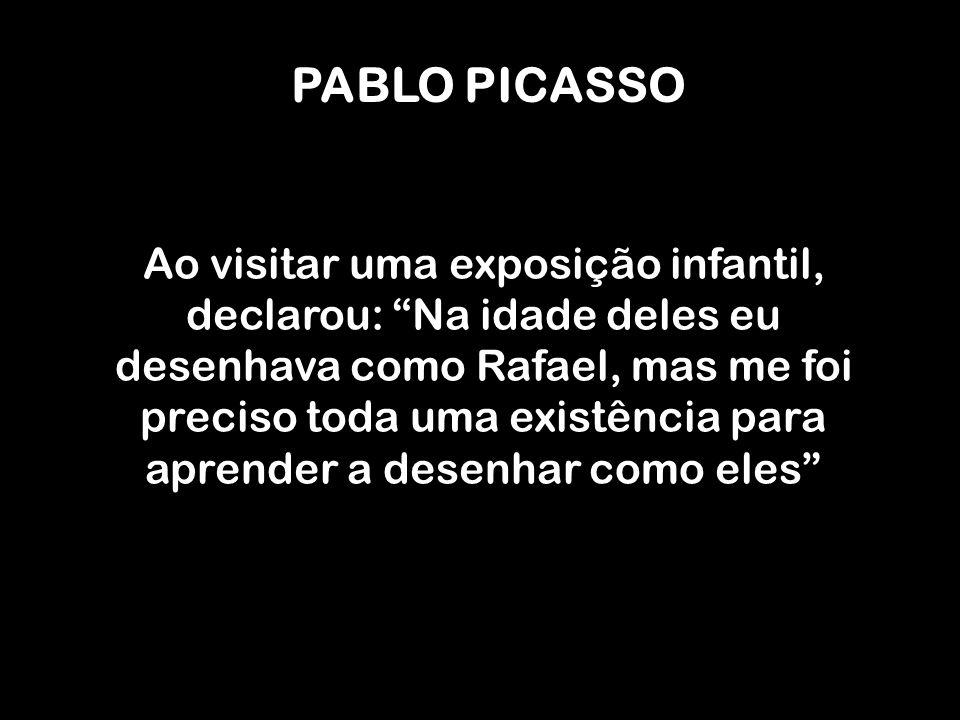 PABLO PICASSO Ao visitar uma exposição infantil, declarou: Na idade deles eu desenhava como Rafael, mas me foi preciso toda uma existência para aprend