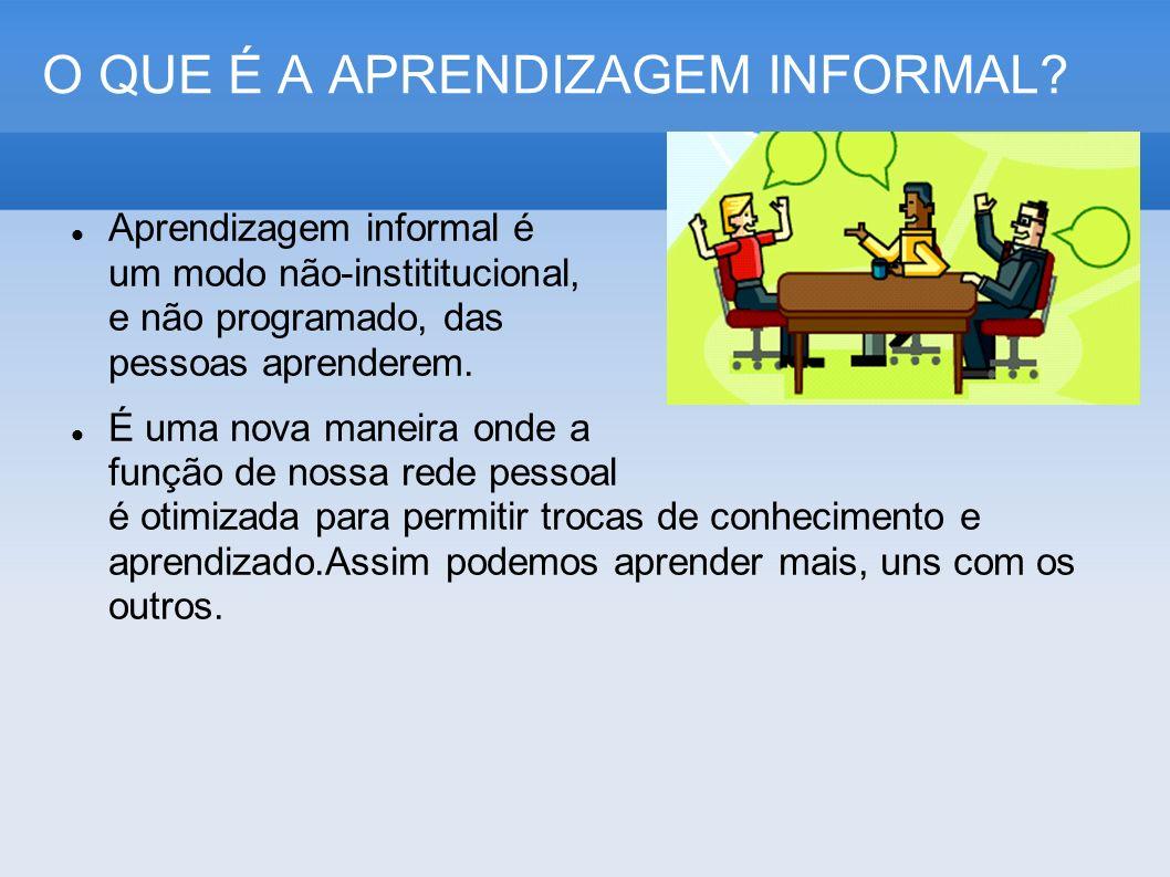 O QUE É A APRENDIZAGEM INFORMAL? Aprendizagem informal é um modo não-instititucional, e não programado, das pessoas aprenderem. É uma nova maneira ond