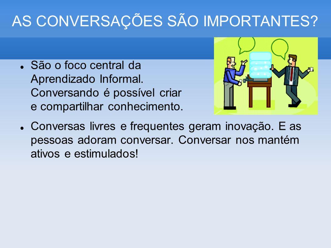 AS CONVERSAÇÕES SÃO IMPORTANTES? São o foco central da Aprendizado Informal. Conversando é possível criar e compartilhar conhecimento. Conversas livre