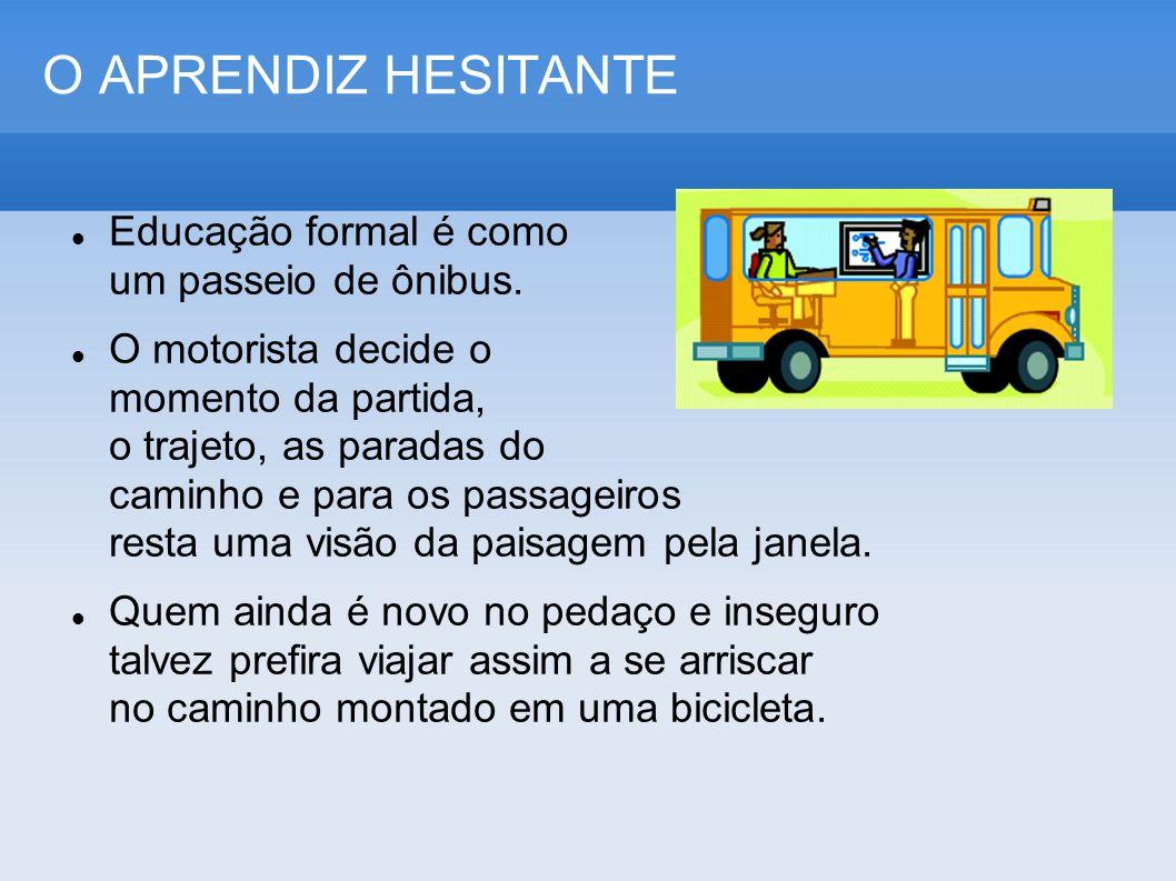 O APRENDIZ HESITANTE Educação formal é como um passeio de ônibus. O motorista decide o momento da partida, o trajeto, as paradas do caminho e para os
