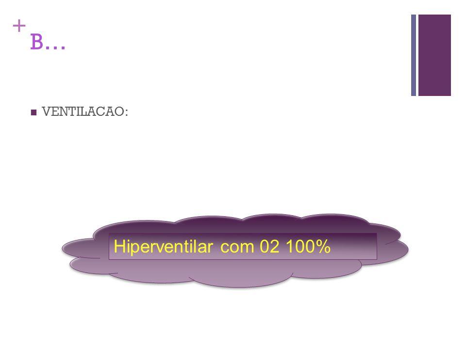+ B… VENTILACAO: Hiperventilar com 02 100%