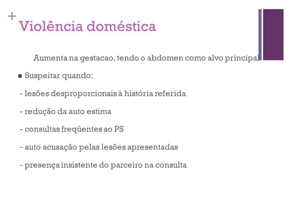 + Violência doméstica Aumenta na gestacao, tendo o abdomen como alvo principal Suspeitar quando: - lesões desproporcionais à história referida - reduç