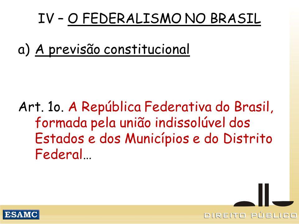 IV – O FEDERALISMO NO BRASIL a)A previsão constitucional Art. 1o. A República Federativa do Brasil, formada pela união indissolúvel dos Estados e dos