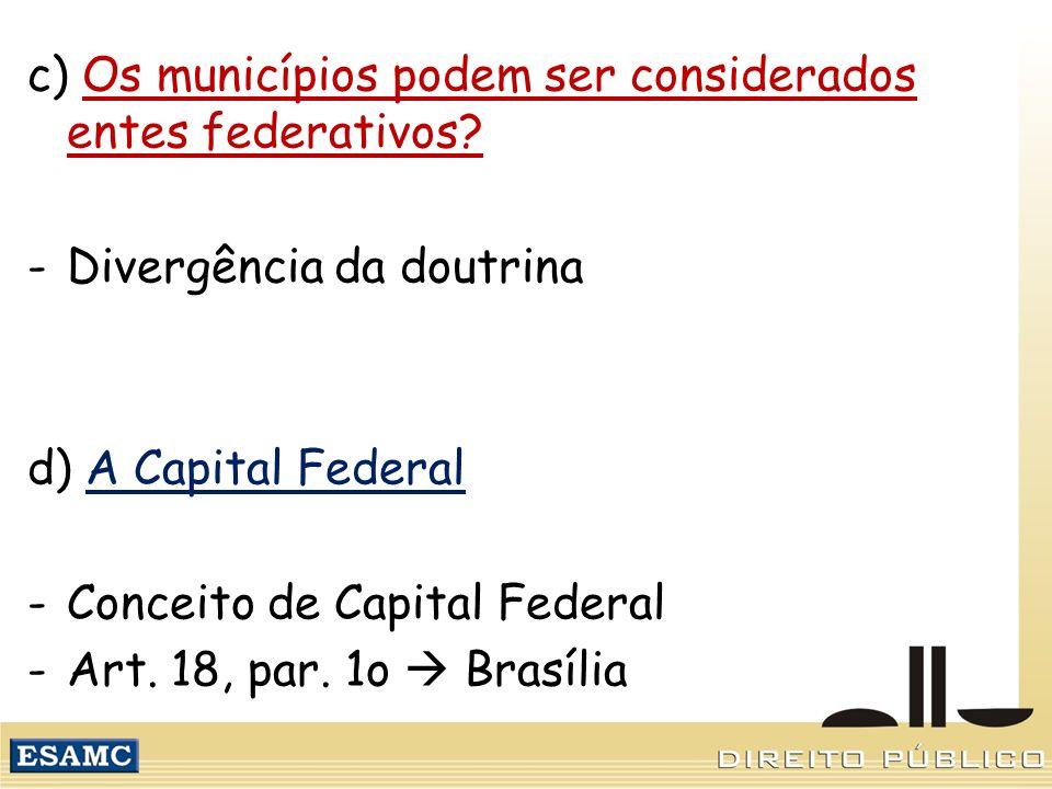 c) Os municípios podem ser considerados entes federativos? -Divergência da doutrina d) A Capital Federal -Conceito de Capital Federal -Art. 18, par. 1