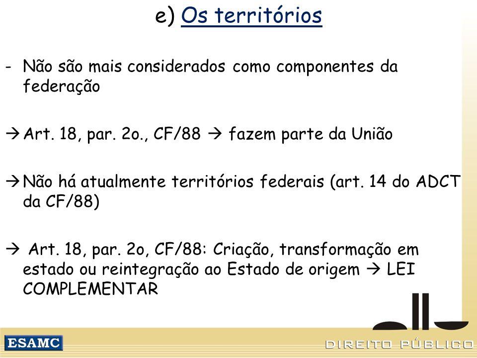 e) Os territórios -Não são mais considerados como componentes da federação Art. 18, par. 2o., CF/88 fazem parte da União Não há atualmente territórios