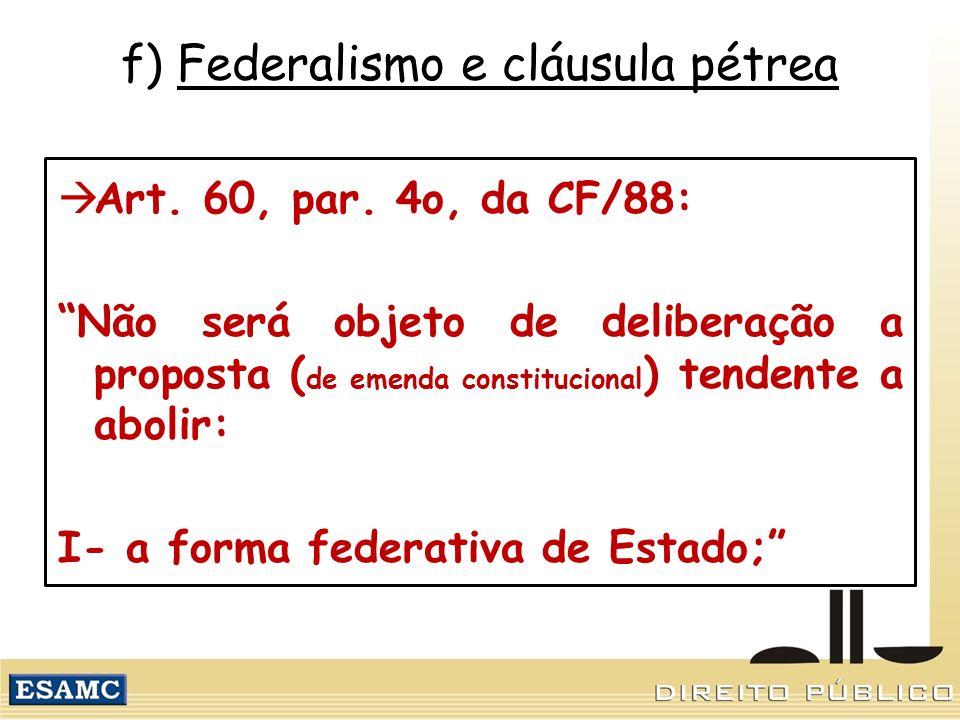 f) Federalismo e cláusula pétrea Art. 60, par. 4o, da CF/88: Não será objeto de deliberação a proposta ( de emenda constitucional ) tendente a abolir: