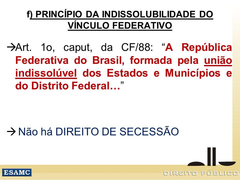 f) PRINCÍPIO DA INDISSOLUBILIDADE DO VÍNCULO FEDERATIVO Art. 1o, caput, da CF/88: A República Federativa do Brasil, formada pela união indissolúvel do