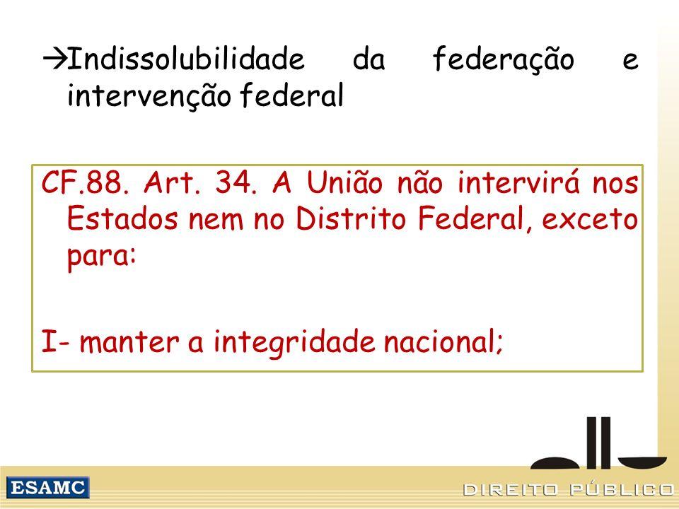 Indissolubilidade da federação e intervenção federal CF.88. Art. 34. A União não intervirá nos Estados nem no Distrito Federal, exceto para: I- manter