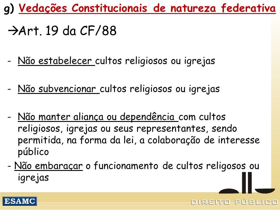g) Vedações Constitucionais de natureza federativa Art. 19 da CF/88 -Não estabelecer cultos religiosos ou igrejas -Não subvencionar cultos religiosos