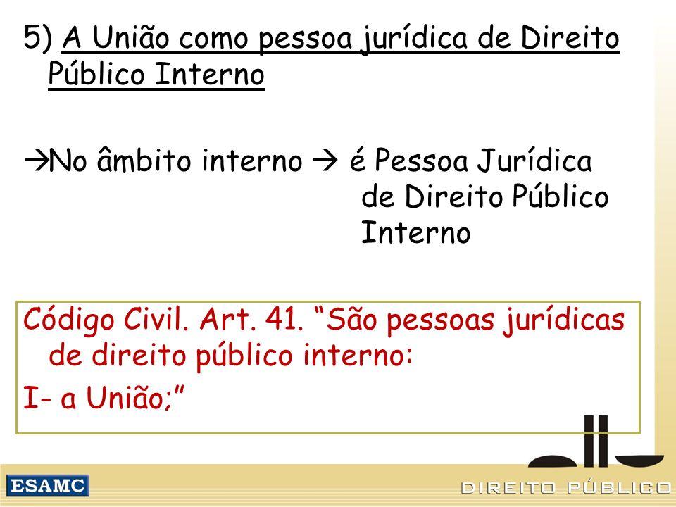 5) A União como pessoa jurídica de Direito Público Interno No âmbito interno é Pessoa Jurídica de Direito Público Interno Código Civil. Art. 41. São p