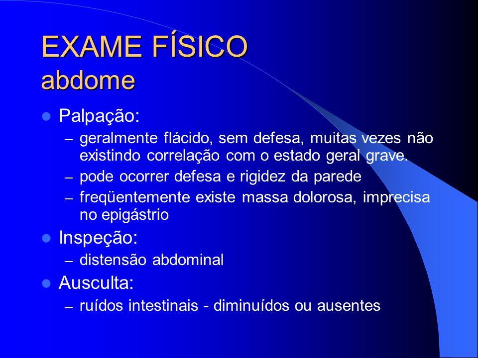 EXAME FÍSICO abdome Palpação: – geralmente flácido, sem defesa, muitas vezes não existindo correlação com o estado geral grave. – pode ocorrer defesa