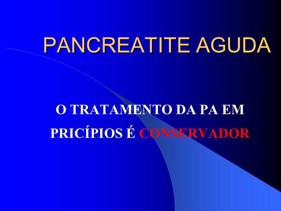 PANCREATITE AGUDA O TRATAMENTO DA PA EM PRICÍPIOS É CONSERVADOR