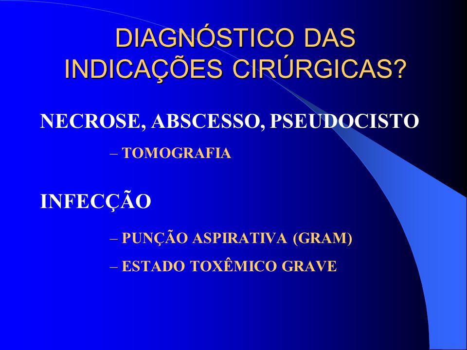 DIAGNÓSTICO DAS INDICAÇÕES CIRÚRGICAS? NECROSE, ABSCESSO, PSEUDOCISTO –TOMOGRAFIA INFECÇÃO –PUNÇÃO ASPIRATIVA (GRAM) –ESTADO TOXÊMICO GRAVE