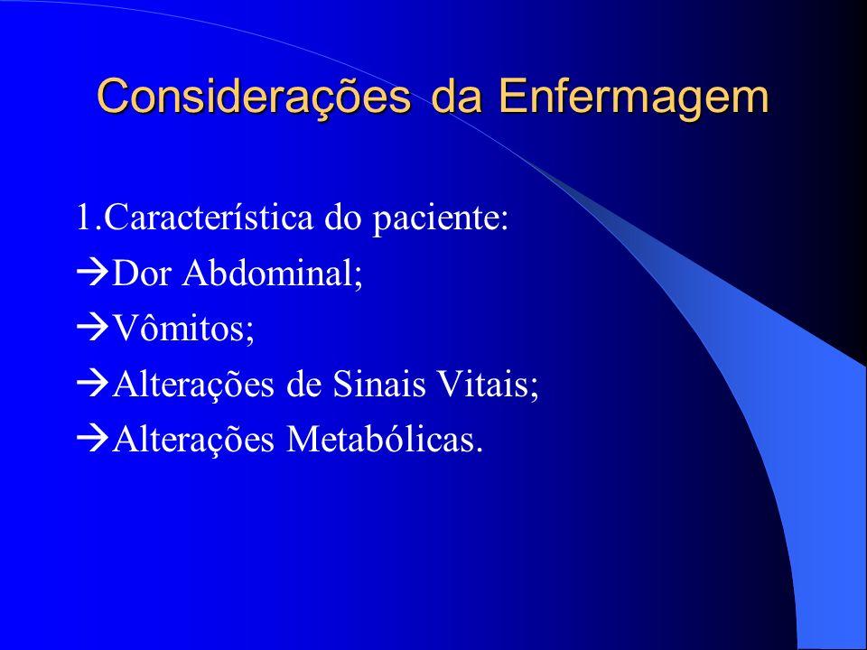 Considerações da Enfermagem 1.Característica do paciente: Dor Abdominal; Vômitos; Alterações de Sinais Vitais; Alterações Metabólicas.