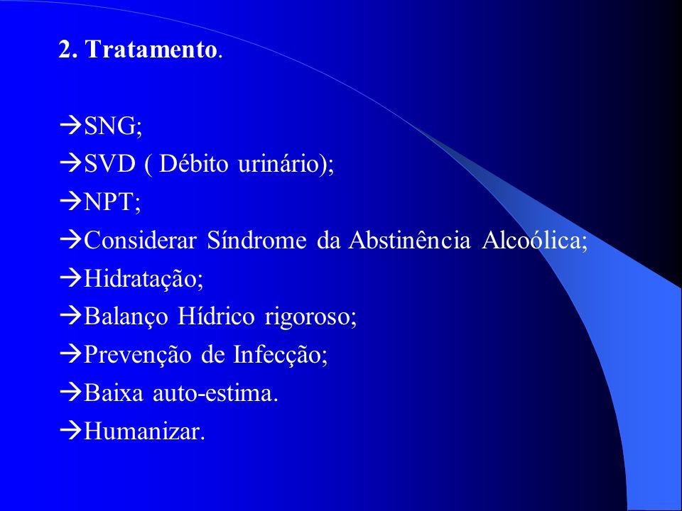 2. Tratamento. SNG; SVD ( Débito urinário); NPT; Considerar Síndrome da Abstinência Alcoólica; Hidratação; Balanço Hídrico rigoroso; Prevenção de Infe