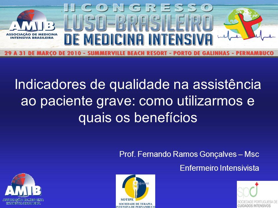 Indicadores de qualidade na assistência ao paciente grave: como utilizarmos e quais os benefícios Prof. Fernando Ramos Gonçalves – Msc Enfermeiro Inte