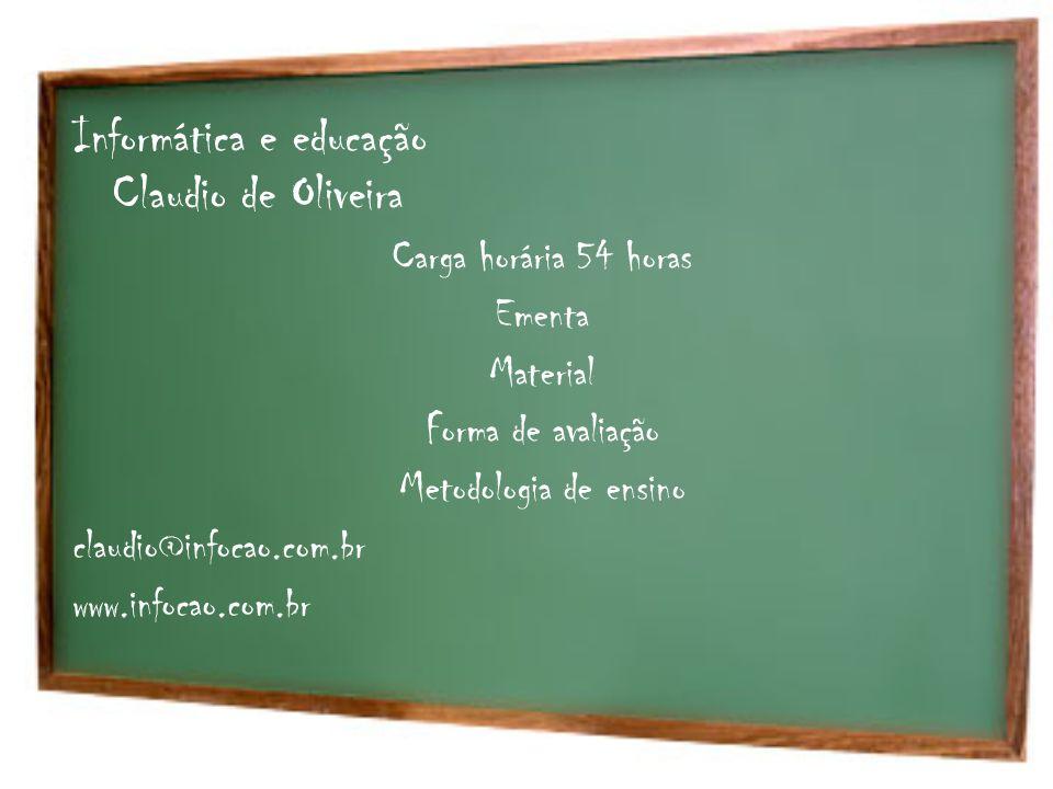 Informática e educação Claudio de Oliveira Carga horária 54 horas Ementa Material Forma de avaliação Metodologia de ensino claudio@infocao.com.br www.
